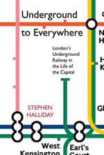 Underground to Everywhere : London's Underground Railway in the Life of the Capital - Stephen Halliday