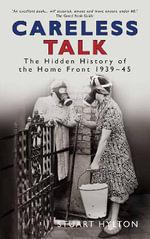 Their Darkest Hour : Careless Talk: the Hidden History of the Home Front 1939-45 - Stuart Hylton