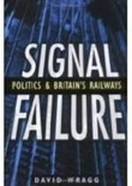 Signal Failure : Politics and Britain's Railways - David Wragg