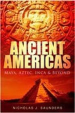 Ancient Americas : Maya, Aztec, Inca and Beyond - Nicholas J. Saunders