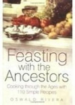 Feasting with the Ancestors : Cooking Through the Ages with 110 Simple Recipes - Oswald Rivera