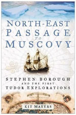 North-east to Muscovy : Steven Borough and the First Tudor Explorations - Kit Mayers