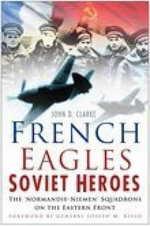 French Eagles, Soviet Heroes : The Normandie-Niemen Squadrons on the Eastern Front - John D. Clarke