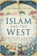 Islam and the West : A Dissonant Harmony of Civilisations - Christopher J. Walker