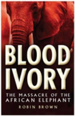 Blood Ivory : The Massacre of the African Elephant - Robin Brown