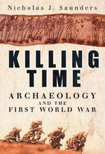 Killing Time : Archaeology and the First World War - Nicholas J. Saunders