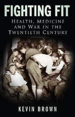 Fighting Fit : Health, Medicine and War in the Twentieth Century - Kevin Brown