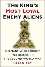 The King's Most Loyal Enemy Aliens : Germans Who Fought for Britain in the Second World War - Helen Fry