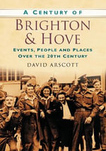A Century of Brighton and Hove : Events, People and Places Over the 20th Century - David Arscott
