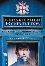 Square Mile Bobbies : The City of London Police 1839-1949 - Stephen Wade