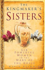 Kingmakers Sisters : Six Powerful Women in the Wars of the Roses : Six Powerful Women in the Wars of the Roses - David Baldwin