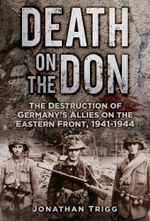 Death on the Don : The Destruction of Germany's Allies on the Eastern Front, 1941-1944 - Jonathan Trigg