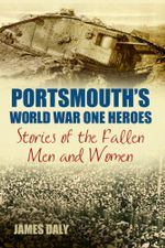 Portsmouth's World War One Heroes : Stories of the Fallen Men and Women - James Daly