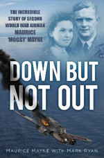 Down but Not Out : The Incredible Story of Second World War Airman Maurice 'Moggy' Mayne - Maurice Mayne