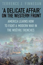 'A Delicate Affair' on the Western Front : America Learns How to Fight a Modern War in the Woevre Trenches - Terrence J. Finnegan