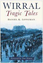 Wirral Tragic Tales : Tragic Tales - Daniel K. Longman