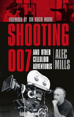 Shooting 007 and Other Celluloid Adventures : Shooting 007 and Other Celluloid Adventures - Alec Mills