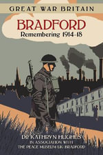 Great War Britain Bradford : Remembering 1914-18 - Kathryn Hughes