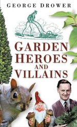 Garden Heroes and Villains - George Drower