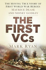 The First VCs : The Moving True Story of First World War Heroes Maurice Dease and Sidney Godley - Mark Ryan