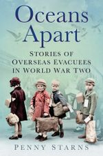 Oceans Apart : Stories of Overseas Evacuees in World War Two - Penny Starns