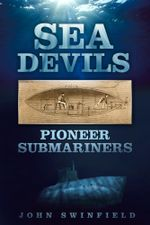 Sea Devils : Pioneer Submariners - John Swinfield