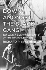 Down Amongst the Black Gang : The World and Workplace of RMS Titanic's Stokers - Richard de Kerbrech