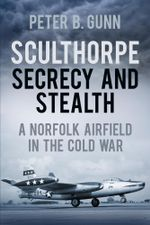 Sculthorpe Stealth and Secrecy : A Norfolk Airfield in the Cold War - Peter B Gunn