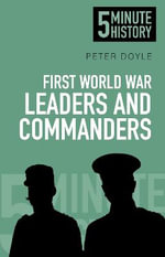 Five Minute Histories : The Leaders and Commanders of the First World War - Peter Doyle