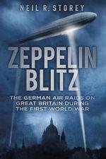 Zeppelin Blitz : The German Air Raids on Great Britain During the First World War - Neil R. Storey