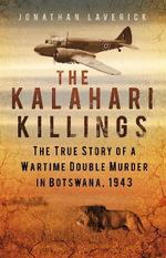 The Kalahari Killings : The True Story of a Wartime Double Murder in Botswana, 1943 - Jonathan Laverick