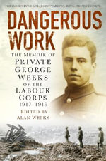 Dangerous Work : The Memoir of Private George Weeks of the Labour Corps 1917-1919