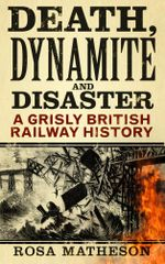Death, Dynamite and Disaster : A Grisly British Railway History - Rosa Matheson