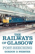 The Railways of Glasgow : Post-Beeching - Gordon D Webster