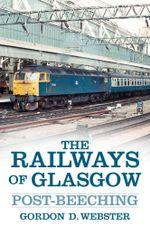 The Railways of Glasgow : Post-Beeching - Gordon D Webster