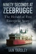 Ninety Seconds at Zeebrugge : The Herald of Free Enterprise Story - Iain Yardley