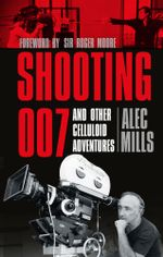 Shooting 007 : And Other Celluloid Adventures - Alec Mills
