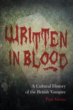 Written in Blood : A Cultural History of the British Vampire - Paul Adams
