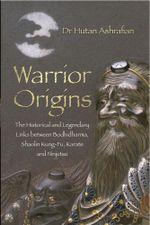 Warrior Origins : The Historical and Legendary Links Between Bodhidharma, Shaolin Kung-Fu, Karate and Ninjutsu - Hutan Ashrafian