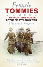 Female Tommies : The Frontline Women of the First World War - Elisabeth Shipton