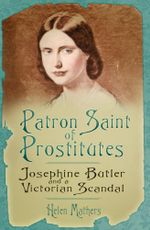 Patron Saint of Prostitutes : Josephine Butler and the Victorian Scandal - Helen Mathers