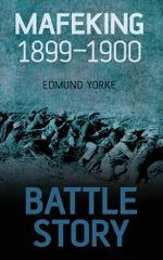 Battle Story Mafeking 1900 - Edmund Yorke