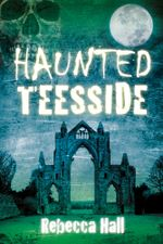 Haunted Teesside - Rebecca Hall