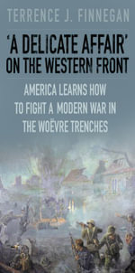 A Delicate Affair' on the Western Front : America Learns How to Fight a Modern War in the Woëvre Trenches - Terrence J Finnegan