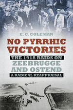 No Pyrrhic Victories : The 1918 Raids on Zeebrugge and Ostend - A Radical Reappraisal - Ernest Coleman