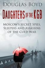 Daughters of the KGB : Moscow's Secret Spies, Sleepers and Assassins of the Cold War - Douglas Boyd