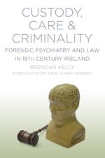 Custody, Care & Criminality : Forensic Psychiatry in 19th Century Ireland - Professor Brendan Kelly