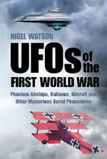 UFOs of the First World War : Phantom Airships, Balloons, Aircraft and Other Mysterious Aerial Phenomena - Nigel Watson