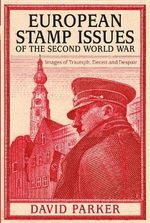 European Stamp Issues of the Second World War : Images of Triumph, Deceit and Despair - Dr. David Parker