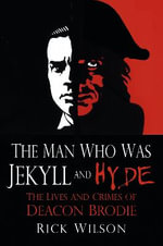 The Man Who Was Jekyll and Hyde : The Lives and Crimes of Deacon Brodie - Rick Wilson